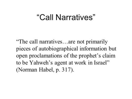 """Call Narratives"" ""The call narratives…are not primarily pieces of autobiographical information but open proclamations of the prophet's claim to be Yahweh's."