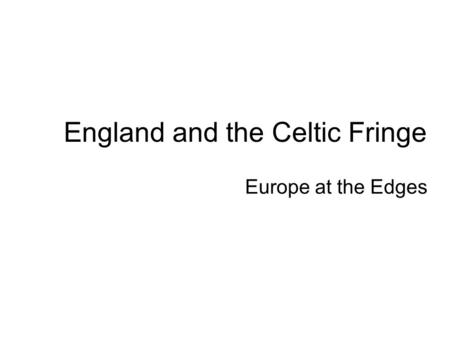 England and the Celtic Fringe Europe at the Edges.