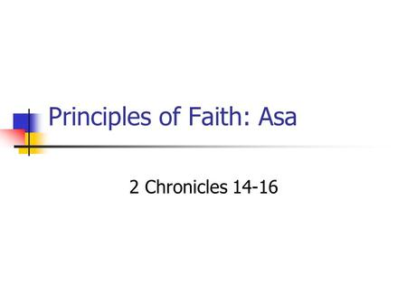 "Principles of Faith: Asa 2 Chronicles 14-16 God's View of Faith ""And without faith it is impossible to please Him..."" Hebrews 11:6 ""Whatever is not from."
