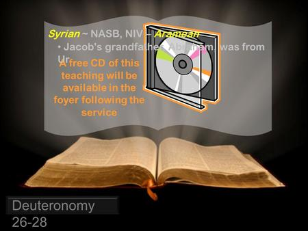 Syrian ~ NASB, NIV – Aramean A free CD of this teaching will be available in the foyer following the service Deuteronomy 26-28 Jacob's grandfather, Abraham,