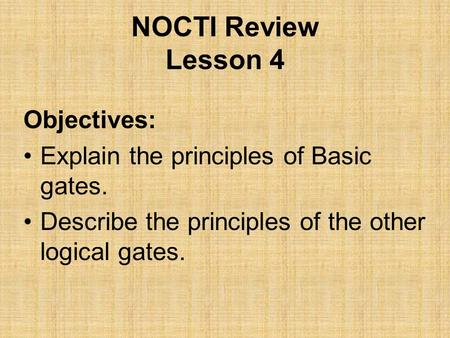 NOCTI Review Lesson 4 Objectives: Explain the principles of Basic gates. Describe the principles of the other logical gates.