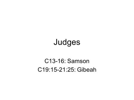 Judges C13-16: Samson C19:15-21:25: Gibeah. Judges 12 heroes = 12 tribes of Israel Not kings, military leaders Sent to aid when people in conflict with.