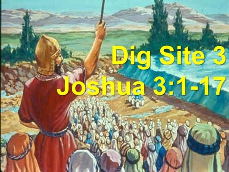 Joshua 3:1- 17 Dig Site #3 What happened to the River? Dig Site 3 Joshua 3:1-17.
