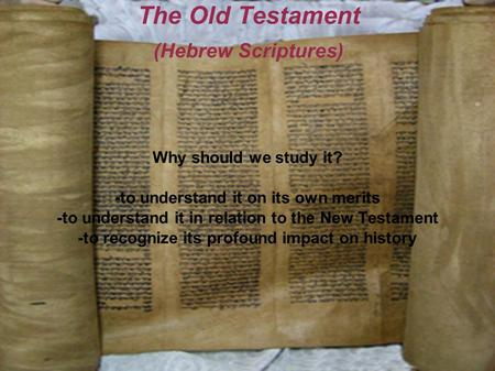 The Old Testament (Hebrew Scriptures) Why should we study it? -to understand it on its own merits -to understand it in relation to the New Testament -to.