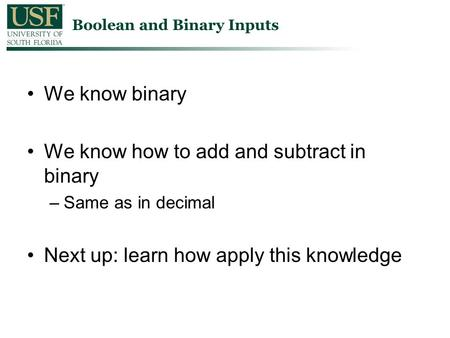 We know binary We know how to add and subtract in binary –Same as in decimal Next up: learn how apply this knowledge Boolean and Binary Inputs.