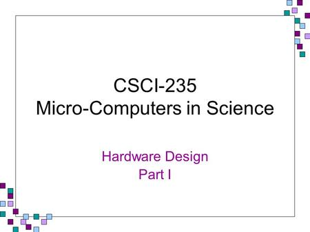 CSCI-235 Micro-Computers in Science Hardware Design Part I.