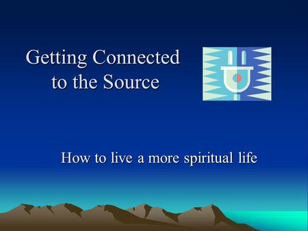 Getting Connected to the Source How to live a more spiritual life.