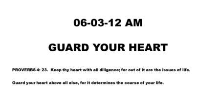 06-03-12 AM GUARD YOUR HEART PROVERBS 4: 23. Keep thy heart with all diligence; for out of it are the issues of life. Guard your heart above all else,