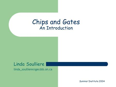 Summer Institute 2004 Chips and Gates An Introduction Linda Soulliere