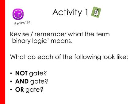 Activity 1 Revise / remember what the term 'binary logic' means. What do each of the following look like: NOT gate? AND gate? OR gate? 5 minutes.