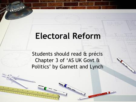 Electoral Reform Students should read & précis Chapter 3 of 'AS UK Govt & Politics' by Garnett and Lynch.