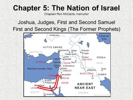 Chapter 5: The Nation of Israel Chaplain Ron McCants, Instructor Joshua, Judges, First and Second Samuel First and Second Kings (The Former Prophets)