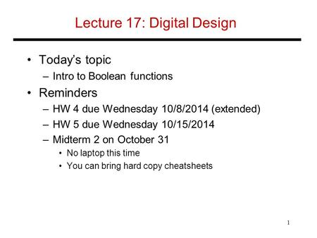 Lecture 17: Digital Design Today's topic –Intro to Boolean functions Reminders –HW 4 due Wednesday 10/8/2014 (extended) –HW 5 due Wednesday 10/15/2014.