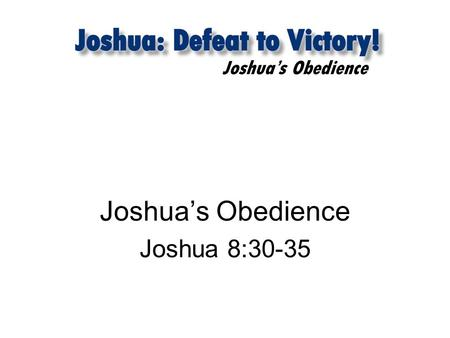 Joshua's Obedience Joshua 8:30-35. Joshua's Obedience 1. Worship expressed through obedience Joshua 8:30-21 30 Then Joshua built on Mount Ebal an altar.