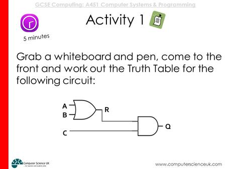 GCSE Computing: A451 Computer Systems & Programming www.computerscienceuk.com Activity 1 Grab a whiteboard and pen, come to the front and work out the.