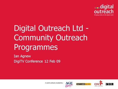 A joint venture created by: Digital Outreach Ltd - Community Outreach Programmes Ian Agnew DigiTV Conference 12 Feb 09.