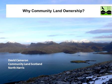 Page 1 www.north-harris.org Why Community Land Ownership? Page 1 David Cameron Community Land Scotland North Harris.
