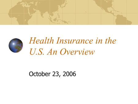 Health Insurance in the U.S. An Overview October 23, 2006.