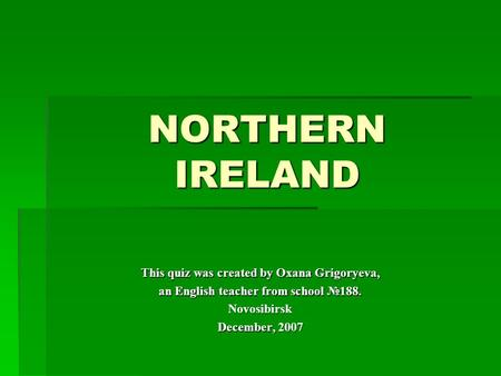 NORTHERN IRELAND This quiz was created by Oxana Grigoryeva, an English teacher from school №188. Novosibirsk December, 2007.