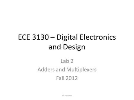 ECE 3130 – Digital Electronics and Design Lab 2 Adders and Multiplexers Fall 2012 Allan Guan.