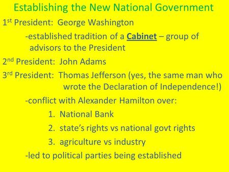 Establishing the New National Government 1 st President: George Washington -established tradition of a Cabinet – group of advisors to the President 2 nd.