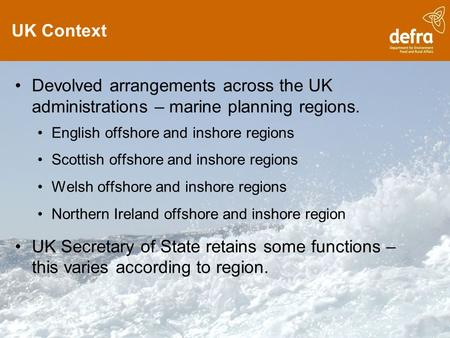 UK Context Devolved arrangements across the UK administrations – marine planning regions. English offshore and inshore regions Scottish offshore and inshore.