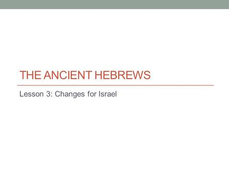 THE ANCIENT HEBREWS Lesson 3: Changes for Israel.