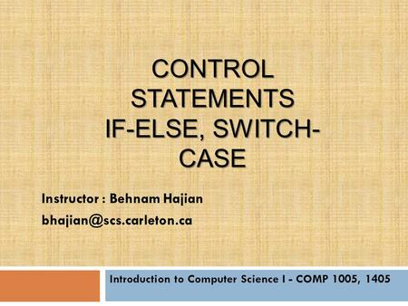 CONTROL STATEMENTS IF-ELSE, SWITCH- CASE Introduction to Computer Science I - COMP 1005, 1405 Instructor : Behnam Hajian