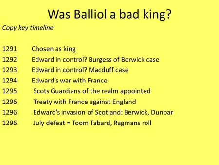 Was Balliol a bad king? Copy key timeline 1291 Chosen as king 1292 Edward in control? Burgess of Berwick case 1293 Edward in control? Macduff case 1294.