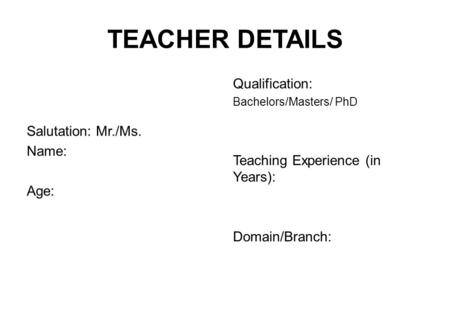 TEACHER DETAILS Salutation: Mr./Ms. Name: Age: Qualification: Bachelors/Masters/ PhD Teaching Experience (in Years): Domain/Branch: