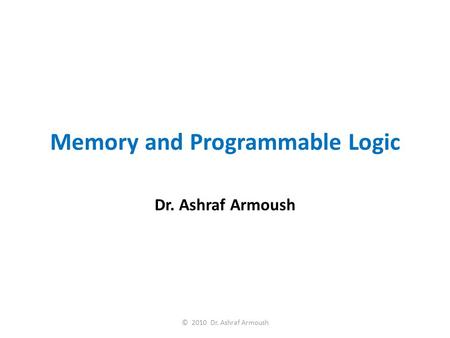 Memory and Programmable Logic Dr. Ashraf Armoush © 2010 Dr. Ashraf Armoush.