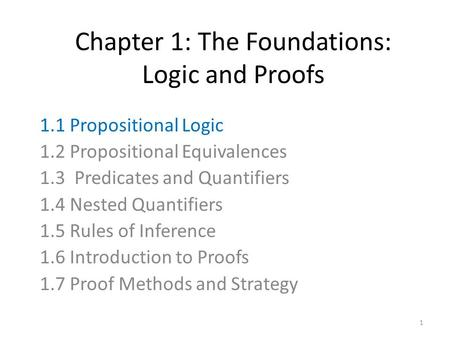 Chapter 1: The Foundations: Logic and Proofs 1.1 Propositional Logic 1.2 Propositional Equivalences 1.3 Predicates and Quantifiers 1.4 Nested Quantifiers.