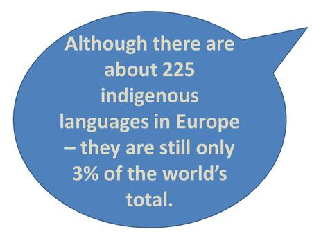 Although there are about 225 indigenous languages in Europe – they are still only 3% of the world's total.