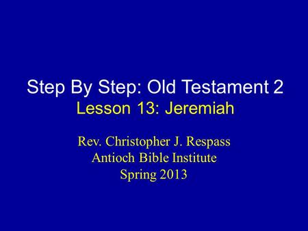 Step By Step: Old Testament 2 Lesson 13: Jeremiah Rev. Christopher J. Respass Antioch Bible Institute Spring 2013.
