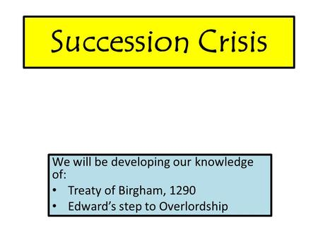 Succession Crisis We will be developing our knowledge of: Treaty of Birgham, 1290 Edward's step to Overlordship.