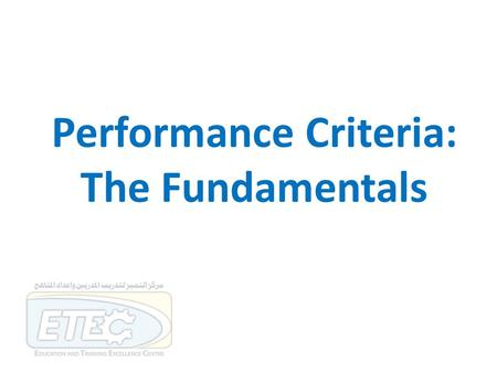 Performance Criteria: The Fundamentals. Session outcome By the end of this session participants will be expected to be able to: … demonstrate an understanding.