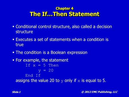 © 2012 EMC Publishing, LLC Slide 1 Chapter 4 The If…Then Statement  Conditional control structure, also called a decision structure  Executes a set of.