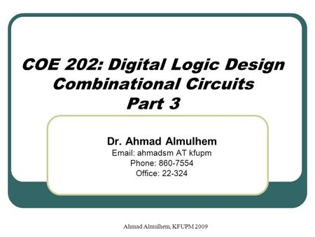 COE 202: Digital Logic Design Combinational Circuits Part 3 Dr. Ahmad Almulhem Email: ahmadsm AT kfupm Phone: 860-7554 Office: 22-324 Ahmad Almulhem, KFUPM.
