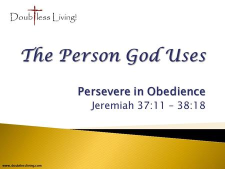 Persevere in Obedience Jeremiah 37:11 – 38:18 www.doubtlessliving.com.