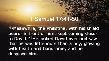 I Samuel 17:41-50 41 Meanwhile, the Philistine, with his shield bearer in front of him, kept coming closer to David. 42 He looked David over and saw that.