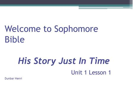 Welcome to Sophomore Bible His Story Just In Time Unit 1 Lesson 1 Dunbar Henri.