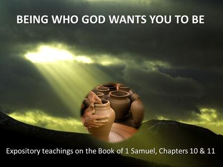 BEING WHO GOD WANTS YOU TO BE Expository teachings on the Book of 1 Samuel, Chapters 10 & 11.