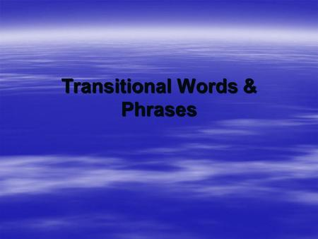 Transitional Words & Phrases. Transitional Words  Special words help show how ideas are related.  They tie one idea to another  They tie one sentence.