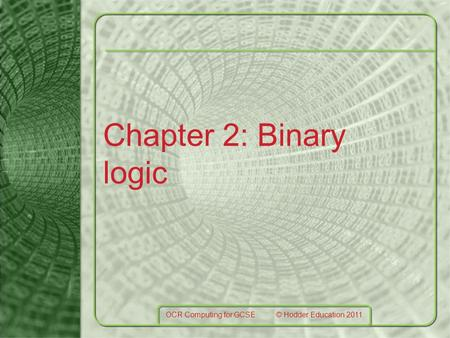 Chapter 2: Binary logic OCR Computing for GCSE © Hodder Education 2011.