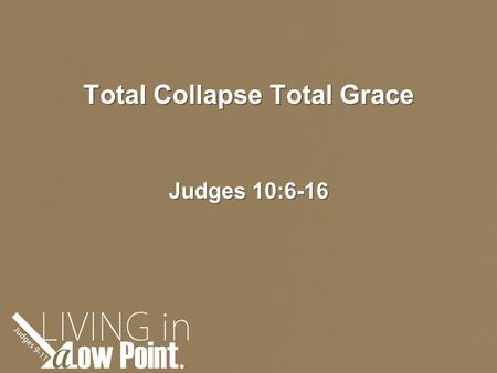 Total Collapse Total Grace Judges 10:6-16.
