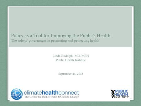 Linda Rudolph, MD, MPH Public Health Institute September 24, 2013 Policy as a Tool for Improving the Public's Health: The role of government in promoting.
