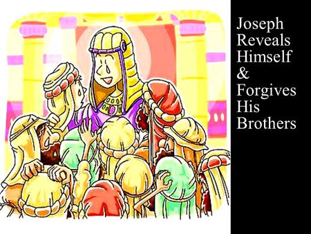 Joseph Reveals Himself & Forgives His Brothers. Note: Any videos in this presentation will only play online. After you download the slideshow, you will.