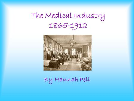 The Medical Industry 1865-1912 By Hannah Pell. In the late 1800's the Medical Industry was the most respected profession. It was important and well respected.
