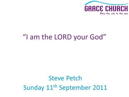 "Steve Petch Sunday 11 th September 2011 ""I am the LORD your God"""
