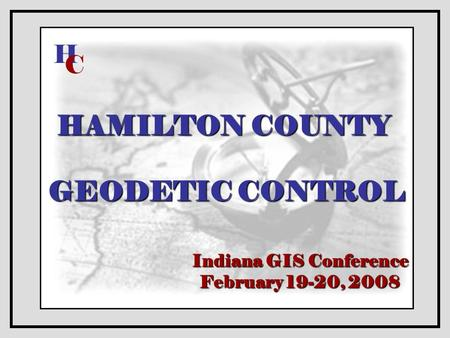 HAMILTON COUNTY GEODETIC CONTROL Indiana GIS Conference February 19-20, 2008 H C.